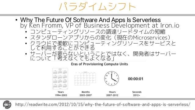 パラダイムシフト • Why The Future Of Software And Apps Is Serverless by Ken Fromm, VP of Business Development at Iron.io • コンピューティ...
