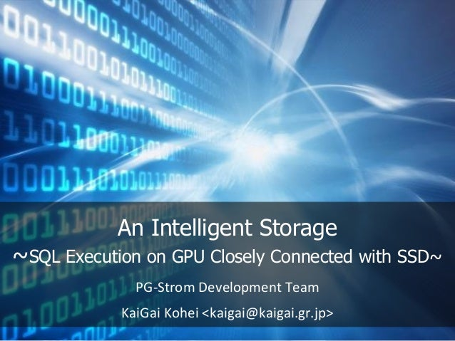 An Intelligent Storage ~SQL Execution on GPU Closely Connected with SSD~ PG-Strom Development Team KaiGai Kohei <kaigai@ka...