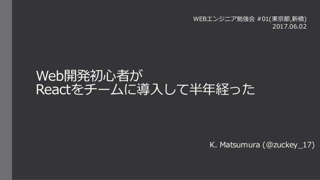Web開発初心者が Reactをチームに導入して半年経った K. Matsumura (@zuckey_17) WEBエンジニア勉強会 #01(東京都,新橋) 2017.06.02