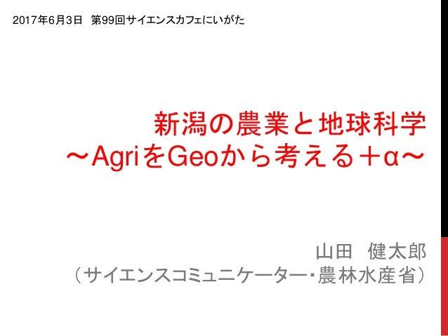 山田 健太郎 (サイエンスコミュニケーター・農林水産省) 新潟の農業と地球科学 〜AgriをGeoから考える+α〜 2017年6月3日 第99回サイエンスカフェにいがた
