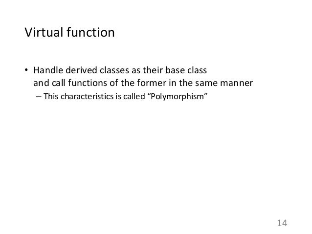 Virtual function • Handle derived classes as their base class and call functions of the former in the same manner – This c...