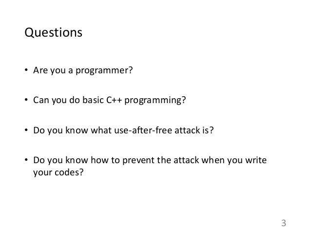 Questions • Are you a programmer? • Can you do basic C++ programming? • Do you know what use-after-free attack is? • Do yo...