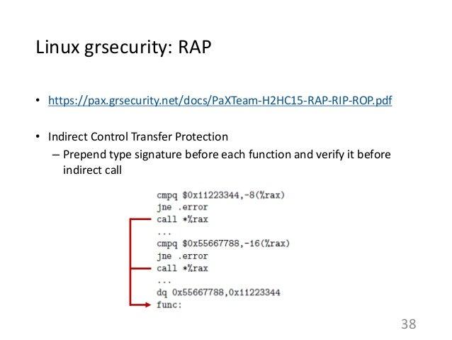 Linux grsecurity: RAP • https://pax.grsecurity.net/docs/PaXTeam-H2HC15-RAP-RIP-ROP.pdf • Indirect Control Transfer Protect...