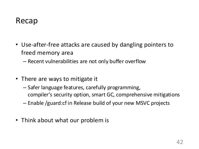 Recap • Use-after-free attacks are caused by dangling pointers to freed memory area – Recent vulnerabilities are not only ...