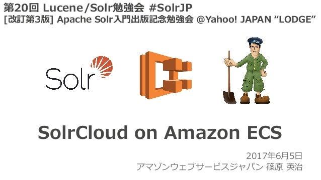 2017年6⽉5⽇ アマゾンウェブサービスジャパン 篠原 英治 SolrCloud on Amazon ECS 第20回 Lucene/Solr勉強会 #SolrJP [改訂第3版] Apache Solr⼊⾨出版記念勉強会 @Yahoo! J...
