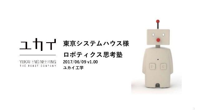 1 東京システムハウス様 ロボティクス思考塾 2017/06/09 v1.00 ユカイ工学