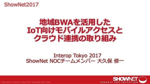地域BWAを活用した IoT向けモバイルアクセスと クラウド連携の取り組み Interop Tokyo 2017 ShowNet NOCチームメンバー 大久保 修一 ShowNet2017