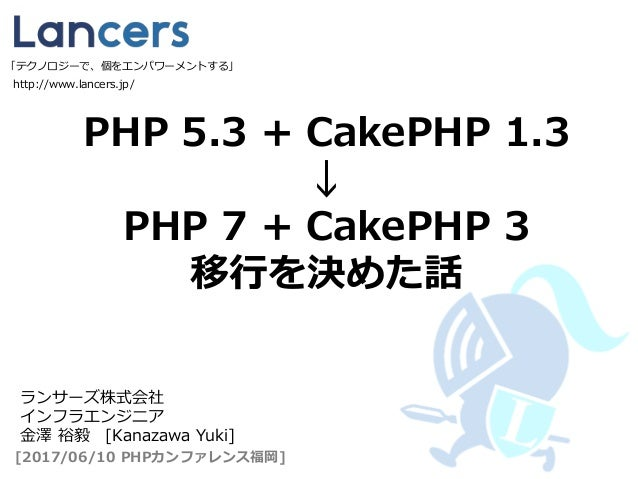PHP 5.3 + CakePHP 1.3 ↓ PHP 7 + CakePHP 3 移行を決めた話 http://www.lancers.jp/ [2017/06/10 PHPカンファレンス福岡] ランサーズ株式会社 インフラエンジニア 金澤 ...