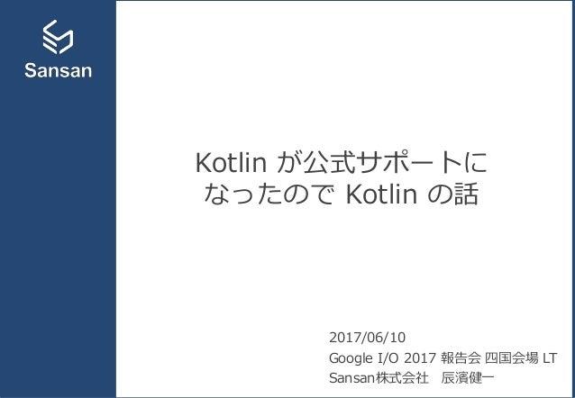 Kotlin が公式サポートに なったので Kotlin の話 2017/06/10 Google I/O 2017 報告会 四国会場 LT Sansan株式会社 辰濱健一