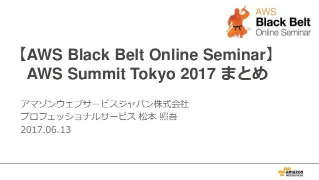 【AWS Black Belt Online Seminar】 AWS Summit Tokyo 2017 まとめ アマゾンウェブサービスジャパン株式会社 プロフェッショナルサービス 松本 照吾 2017.06.13