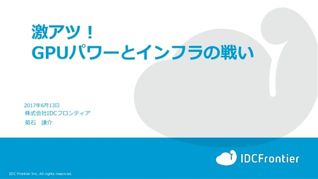 IDC Frontier Inc. All rights reserved. 激アツ! GPUパワーとインフラの戦い 株式会社IDCフロンティア 菊石 謙介 2017年6月13日