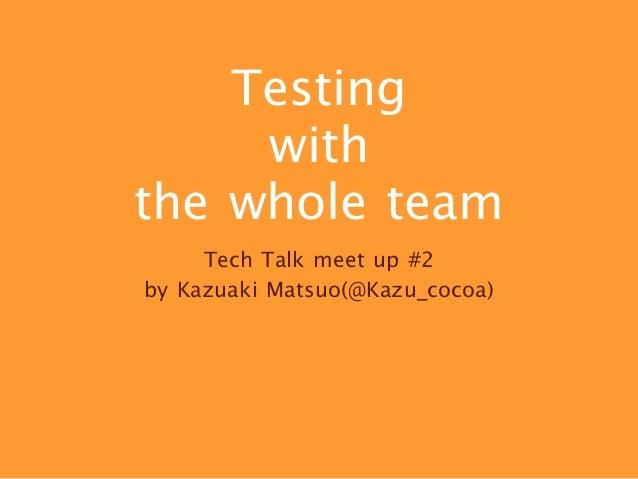 Testing  with  the whole team Tech Talk meet up #2  by Kazuaki Matsuo(@Kazu_cocoa)