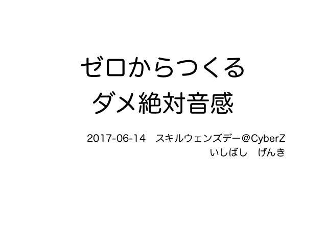 ゼロからつくる ダメ絶対音感 2017-06-14 スキルウェンズデー@CyberZ いしばし げんき