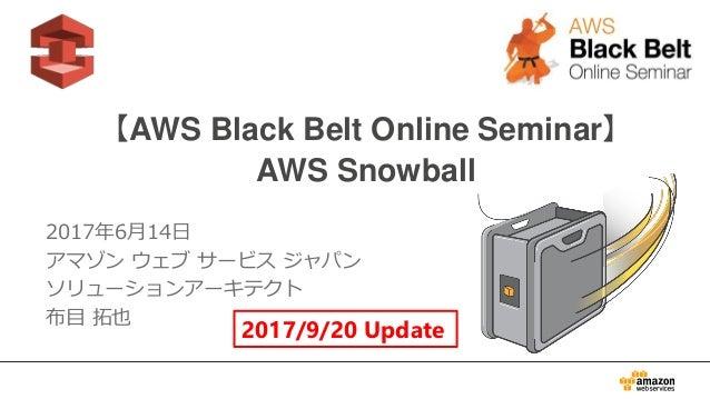 1 【AWS Black Belt Online Seminar】 AWS Snowball 2017年6月14日 アマゾン ウェブ サービス ジャパン ソリューションアーキテクト 布目 拓也 2017/9/20 Update