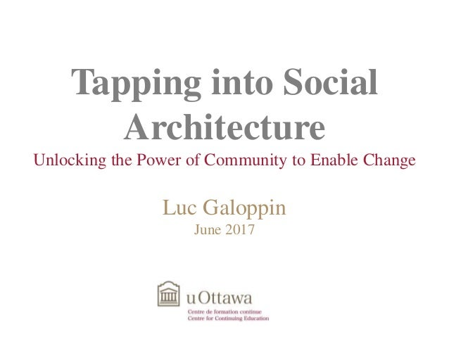 Tapping into Social Architecture Unlocking the Power of Community to Enable Change Luc Galoppin June 2017