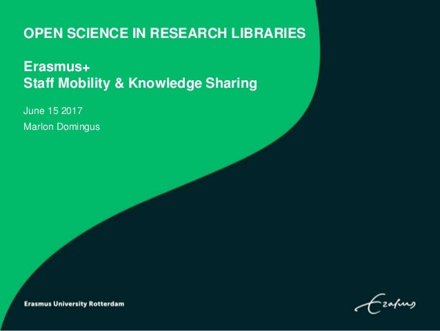 OPEN SCIENCE IN RESEARCH LIBRARIES Erasmus+ Staff Mobility & Knowledge Sharing June 15 2017 Marlon Domingus