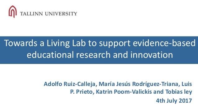 Towards a Living Lab to support evidence-based educational research and innovation Adolfo Ruiz-Calleja, María Jesús Rodríg...