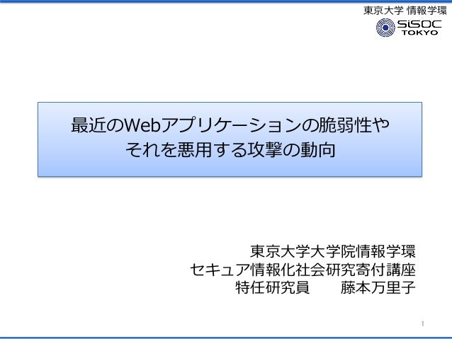 東京大学 情報学環 最近のWebアプリケーションの脆弱性や それを悪用する攻撃の動向 1 東京大学大学院情報学環 セキュア情報化社会研究寄付講座 特任研究員 藤本万里子