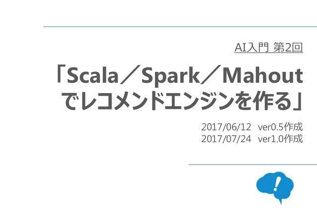 AI入門 第2回 「Scala/Spark/Mahout でレコメンドエンジンを作る」 2017/06/12 ver0.5作成 2017/07/24 ver1.0作成