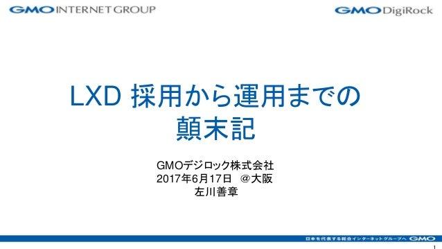 GMOデジロック株式会社 2017年6月17日 @大阪 左川善章 LXD 採用から運用までの 顛末記