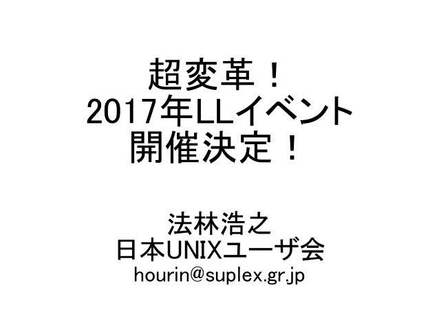 超変革! 2017年LLイベント 開催決定! 法林浩之 日本UNIXユーザ会 hourin@suplex.gr.jp
