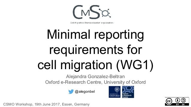 Minimal reporting requirements for cell migration (WG1) Alejandra Gonzalez-Beltran Oxford e-Research Centre, University of...
