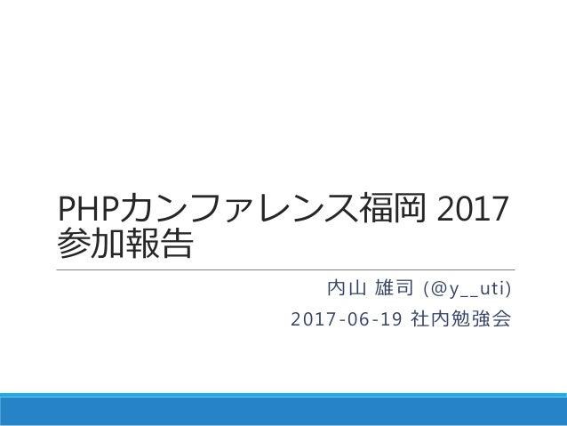 PHPカンファレンス福岡 2017 参加報告 内山 雄司 (@y__uti) 2017-06-19 社内勉強会