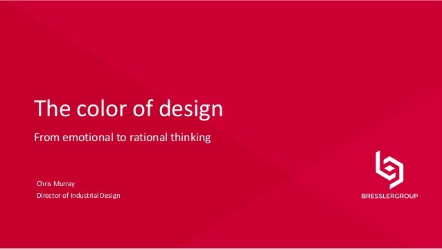 © Copyright 2013 1 The color of design From emotional to rational thinking Chris Murray Director of Industrial Design
