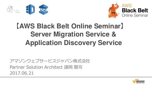 【AWS Black Belt Online Seminar】 Server Migration Service & Application Discovery Service アマゾンウェブサービスジャパン株式会社 Partner Solut...
