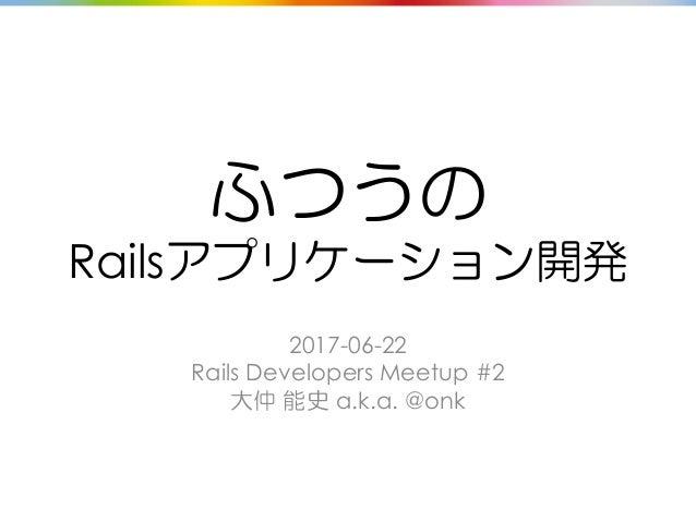 ふつうの Railsアプリケーション開発 2017-06-22 Rails Developers Meetup #2 大仲 能史 a.k.a. @onk