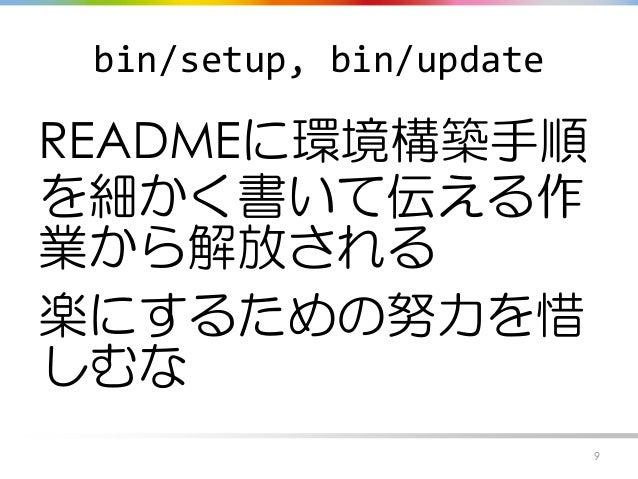 bin/setup, bin/update READMEに環境構築手順 を細かく書いて伝える作 業から解放される 楽にするための努力を惜 しむな 9