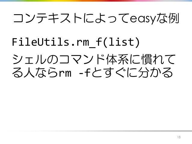 コンテキストによってeasyな例 FileUtils.rm_f(list) シェルのコマンド体系に慣れて る人ならrm -fとすぐに分かる 18