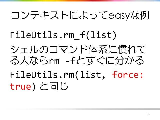 コンテキストによってeasyな例 FileUtils.rm_f(list) シェルのコマンド体系に慣れて る人ならrm -fとすぐに分かる FileUtils.rm(list, force: true) と同じ 19