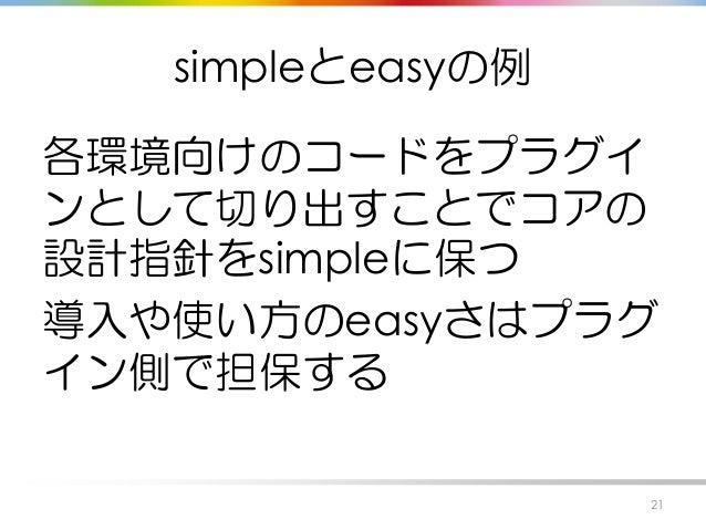 simpleとeasyの例 各環境向けのコードをプラグイ ンとして切り出すことでコアの 設計指針をsimpleに保つ 導入や使い方のeasyさはプラグ イン側で担保する 21