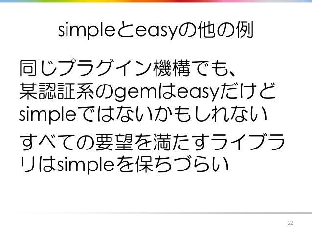 simpleとeasyの他の例 同じプラグイン機構でも、 某認証系のgemはeasyだけど simpleではないかもしれない すべての要望を満たすライブラ リはsimpleを保ちづらい 22