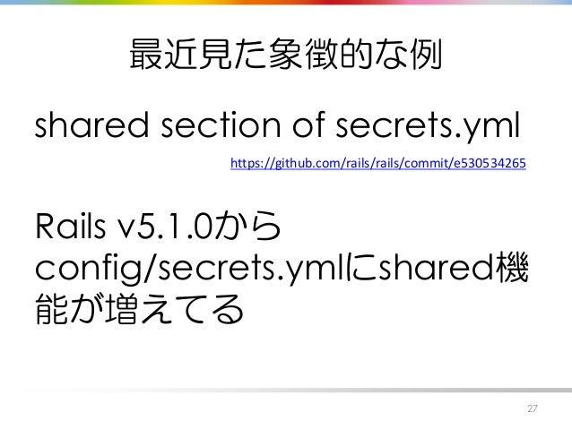 最近見た象徴的な例 shared section of secrets.yml Rails v5.1.0から config/secrets.ymlにshared機 能が増えてる 27 https://github.com/rails/rails...