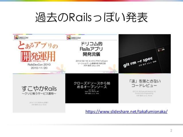 過去のRailsっぽい発表 2 https://www.slideshare.net/takafumionaka/