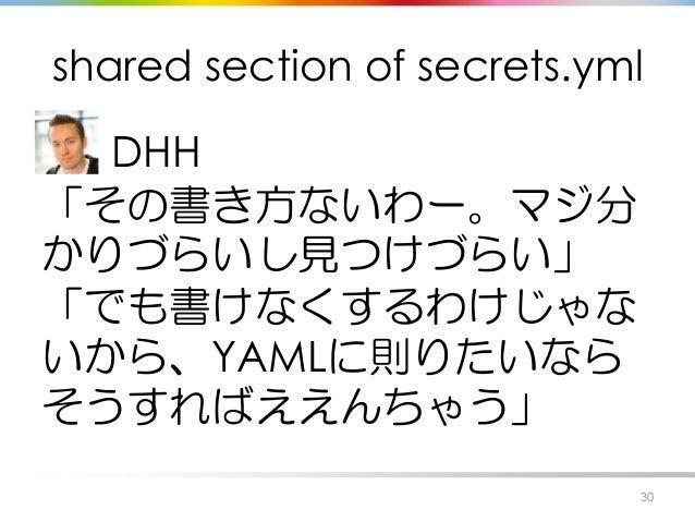 shared section of secrets.yml DHH 「その書き方ないわー。マジ分 かりづらいし見つけづらい」 「でも書けなくするわけじゃな いから、YAMLに則りたいなら そうすればええんちゃう」 30