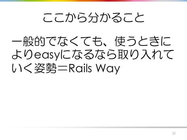 ここから分かること 一般的でなくても、使うときに よりeasyになるなら取り入れて いく姿勢=Rails Way 31
