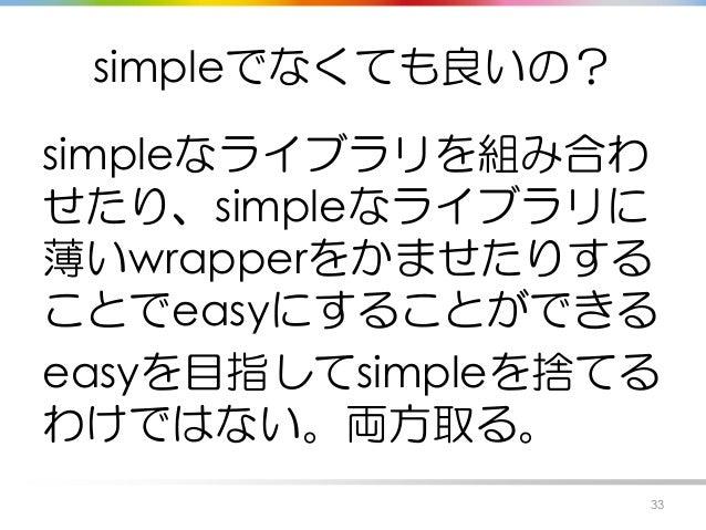 simpleでなくても良いの? simpleなライブラリを組み合わ せたり、simpleなライブラリに 薄いwrapperをかませたりする ことでeasyにすることができる easyを目指してsimpleを捨てる わけではない。両方取る。 33