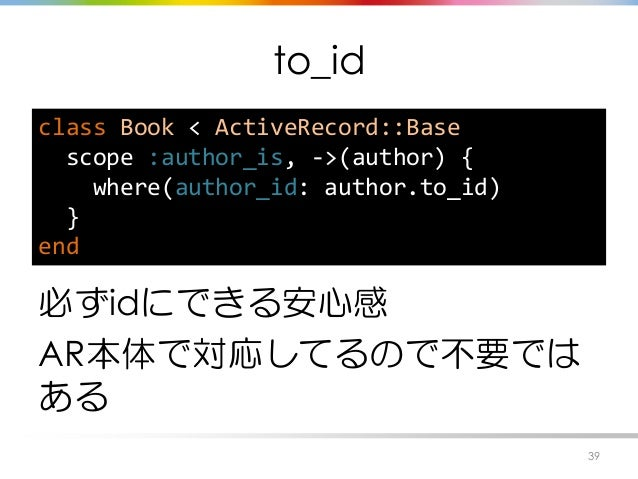 to_id 必ずidにできる安心感 AR本体で対応してるので不要では ある 39 class Book < ActiveRecord::Base scope :author_is, ->(author) { where(author_id: a...