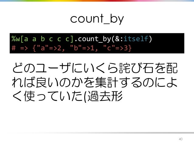 """count_by どのユーザにいくら詫び石を配 れば良いのかを集計するのによ く使っていた(過去形 40 %w[a a b c c c].count_by(&:itself) # => {""""a""""=>2, """"b""""=>1, """"c""""=>3}"""
