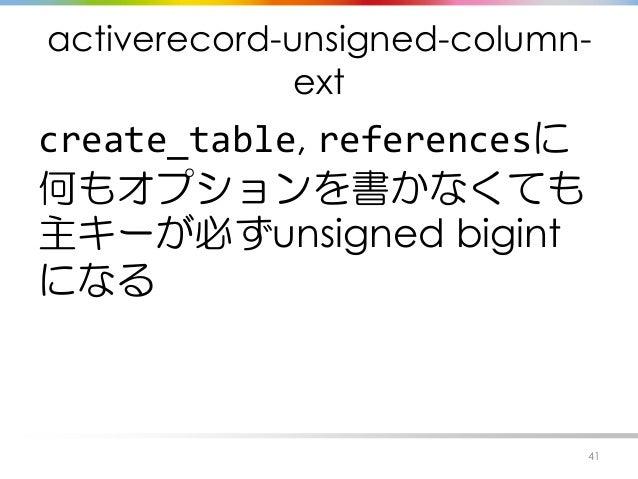 activerecord-unsigned-column- ext create_table, referencesに 何もオプションを書かなくても 主キーが必ずunsigned bigint になる 41