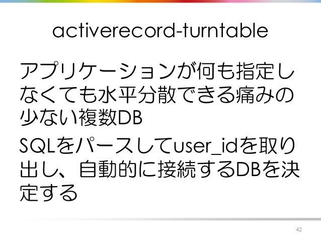 activerecord-turntable アプリケーションが何も指定し なくても水平分散できる痛みの 少ない複数DB SQLをパースしてuser_idを取り 出し、自動的に接続するDBを決 定する 42