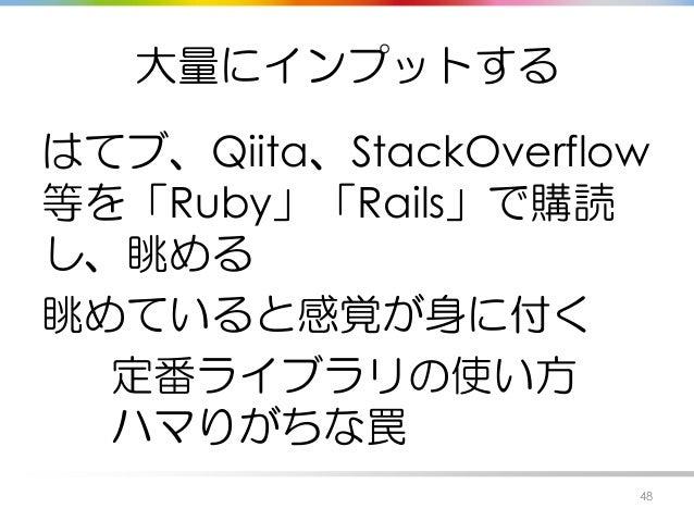 大量にインプットする はてブ、Qiita、StackOverflow 等を「Ruby」「Rails」で購読 し、眺める 眺めていると感覚が身に付く 定番ライブラリの使い方 ハマりがちな罠 48