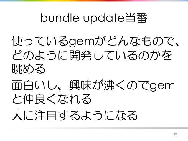 bundle update当番 使っているgemがどんなもので、 どのように開発しているのかを 眺める 面白いし、興味が沸くのでgem と仲良くなれる 人に注目するようになる 49