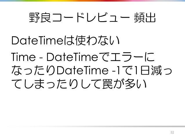 野良コードレビュー 頻出 DateTimeは使わない Time - DateTimeでエラーに なったりDateTime -1で1日減っ てしまったりして罠が多い 52