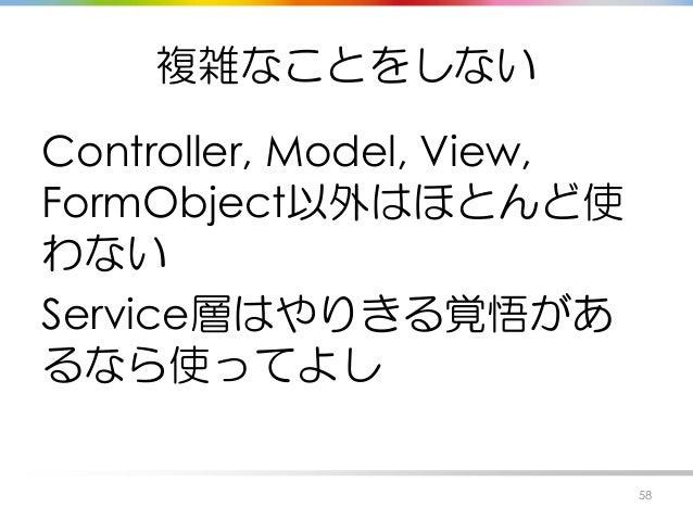 複雑なことをしない Controller, Model, View, FormObject以外はほとんど使 わない Service層はやりきる覚悟があ るなら使ってよし 58