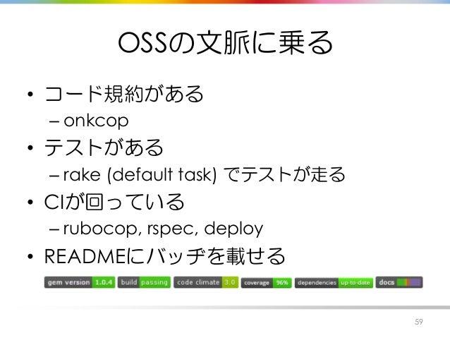 OSSの文脈に乗る • コード規約がある – onkcop • テストがある – rake (default task) でテストが走る • CIが回っている – rubocop, rspec, deploy • READMEにバッヂを載せる ...