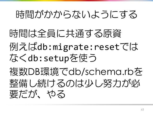 時間がかからないようにする 時間は全員に共通する原資 例えばdb:migrate:resetでは なくdb:setupを使う 複数DB環境でdb/schema.rbを 整備し続けるのは少し努力が必 要だが、やる 63
